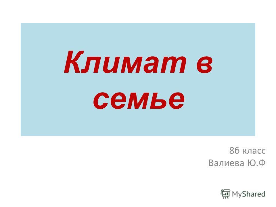 Климат в семье 8 б класс Валиева Ю.Ф