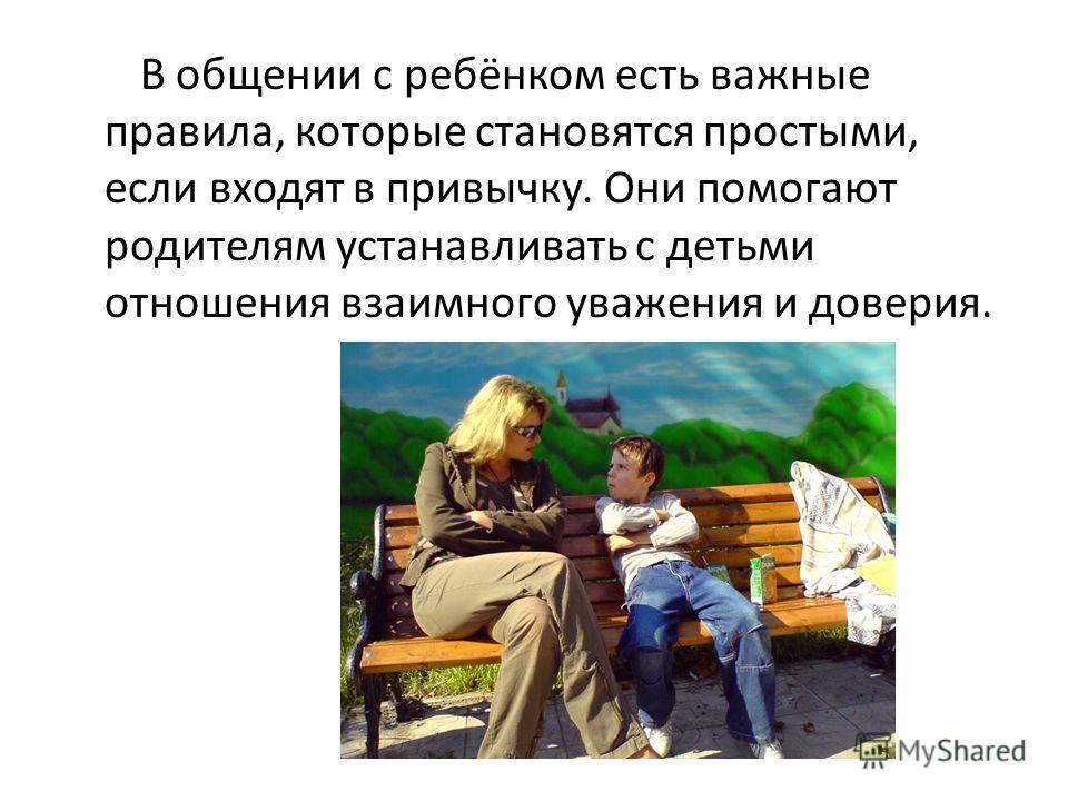 В общении с ребёнком есть важные правила, которые становятся простыми, если входят в привычку. Они помогают родителям устанавливать с детьми отношения взаимного уважения и доверия.