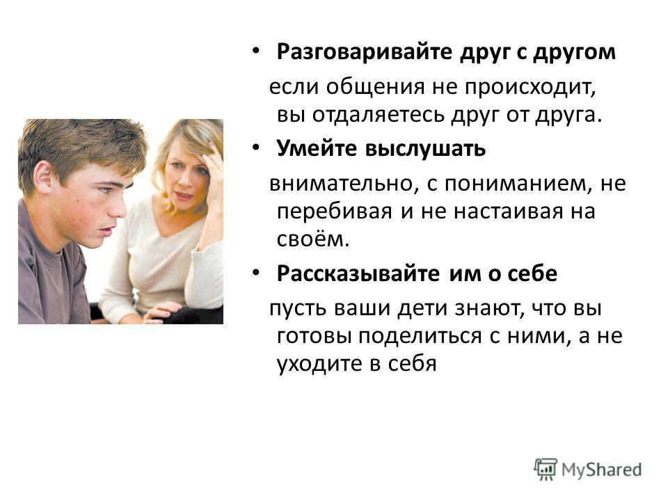Разговаривайте друг с другом если общения не происходит, вы отдаляетесь друг от друга. Умейте выслушать внимательно, с пониманием, не перебивая и не настаивая на своём. Рассказывайте им о себе пусть ваши дети знают, что вы готовы поделиться с ними, а
