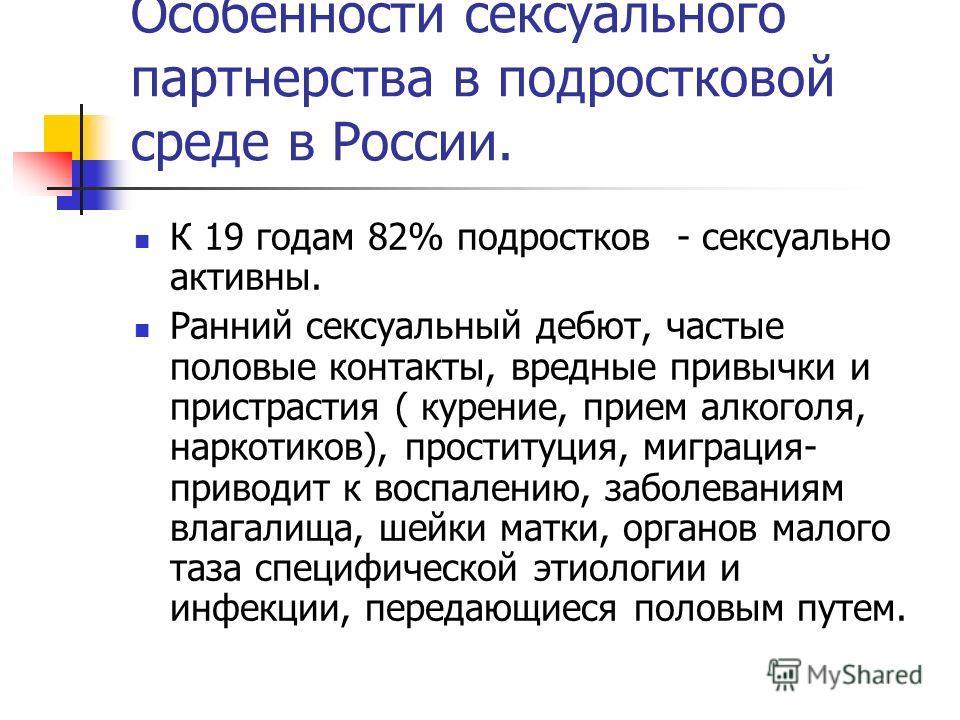Особенности сексуального партнерства в подростковой среде в России. К 19 годам 82% подростков - сексуально активны. Ранний сексуальный дебют, частые половые контакты, вредные привычки и пристрастия ( курение, прием алкоголя, наркотиков), проституция,