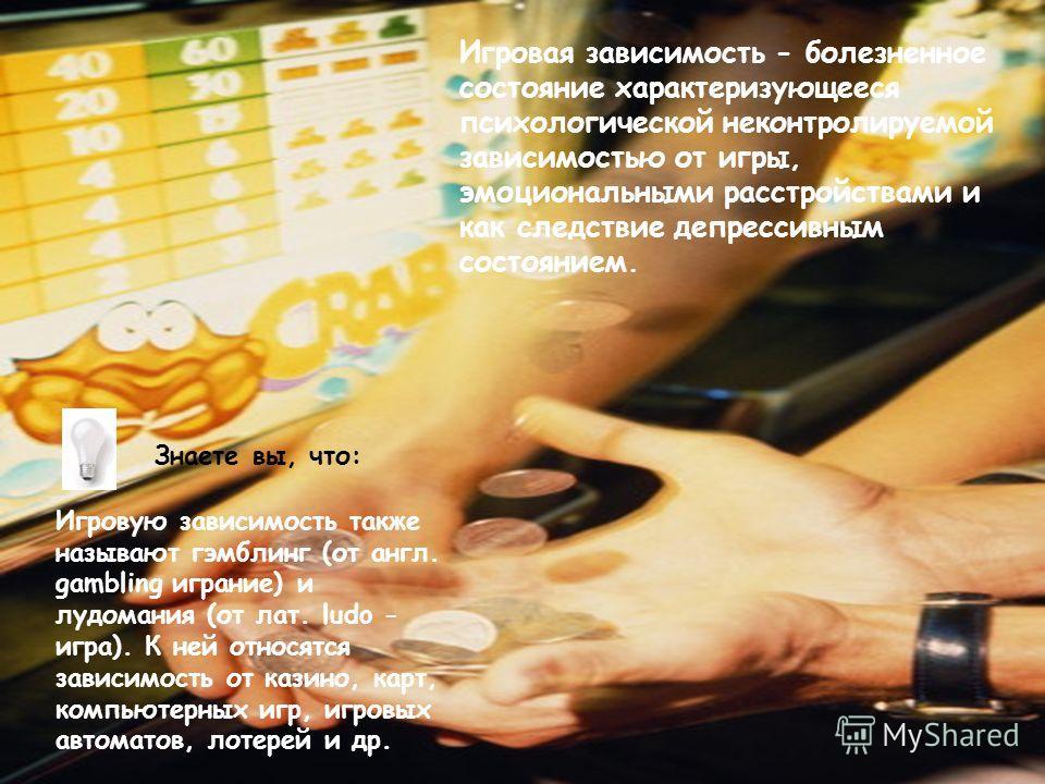 Игровая зависимость - болезненное состояние характеризующееся психологической неконтролируемой зависимостью от игры, эмоциональными расстройствами и как следствие депрессивным состоянием. Игровую зависимость также называют гэмблинг (от англ. gambling