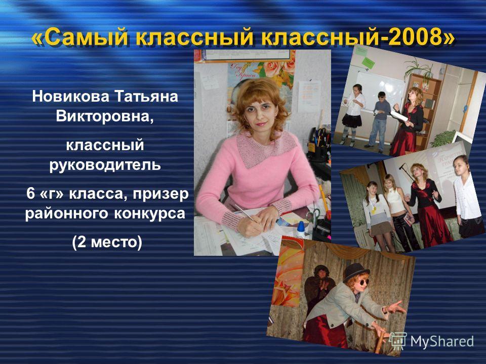 «Самый классный классный-2008» Новикова Татьяна Викторовна, классный руководитель 6 «г» класса, призер районного конкурса (2 место)