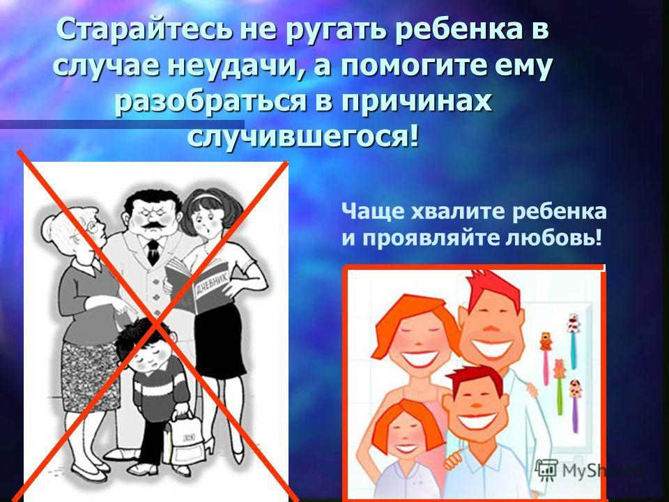 Старайтесь не ругать ребенка в случае неудачи, а помогите ему разобраться в причинах случившегося! Чаще хвалите ребенка и проявляйте любовь!