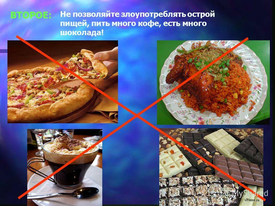 ВТОРОЕ: Не позволяйте злоупотреблять острой пищей, пить много кофе, есть много шоколада!