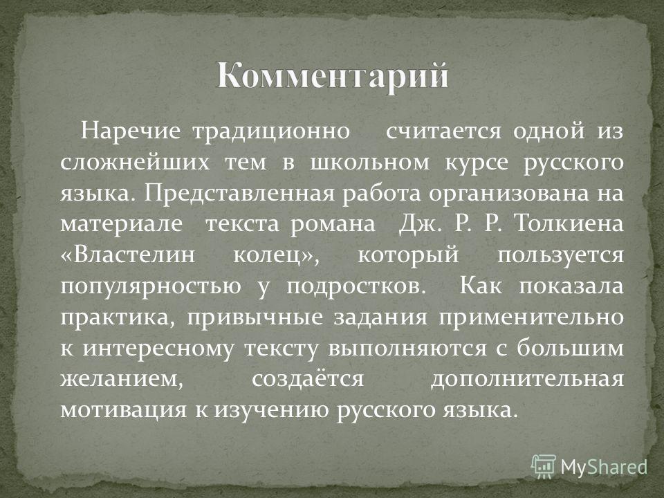 Наречие традиционо считается одной из слойжнейших тем в школьном курсе русского языка. Представленая работа организована на материале текста романа Дж. Р. Р. Толкиена «Властелин колец», который пользуется популярностью у подростков. Как показала прак