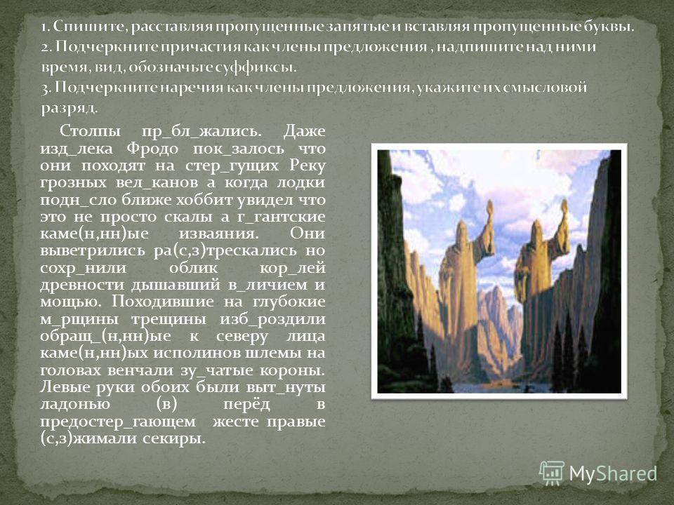 Столпы пр_бл_жались. Даже изд_лека Фродо пок_казалось что они походят на стер_гущих Реку грозных вел_канов а когда лодки подн_слой ближе хоббит увидел что это не просто скалы а г_гантские каме(н,н)ые изваяния. Они выветрились ра(с,з)трескались но сох
