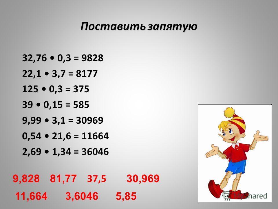 Поставить запятую 32,76 0,3 = 9828 22,1 3,7 = 8177 125 0,3 = 375 39 0,15 = 585 9,99 3,1 = 30969 0,54 21,6 = 11664 2,69 1,34 = 36046 9,82881,77 37,5 5,85 30,969 11,6643,6046