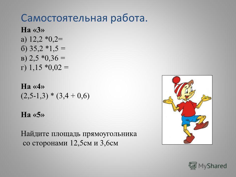 Самостоятельная работа. На «3» а) 12,2 *0,2= б) 35,2 *1,5 = в) 2,5 *0,36 = г) 1,15 *0,02 = На «4» (2,5-1,3) * (3,4 + 0,6) На «5» Найдите площадь прямоугольника со сторонами 12,5 см и 3,6 см