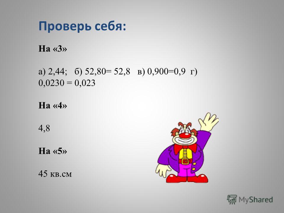 Проверь себя: На «3» а) 2,44; б) 52,80= 52,8 в) 0,900=0,9 г) 0,0230 = 0,023 На «4» 4,8 На «5» 45 кв.см