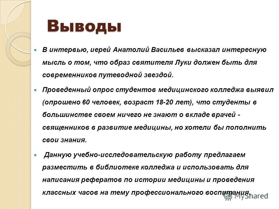 Выводы В интервью, иерей Анатолий Васильев высказал интересную мысль о том, что образ святителя Луки должен быть для современников путеводной звездой. Проведенный опрос студентов медицинского колледжа выявил (опрошено 60 человек, возраст 18-20 лет),