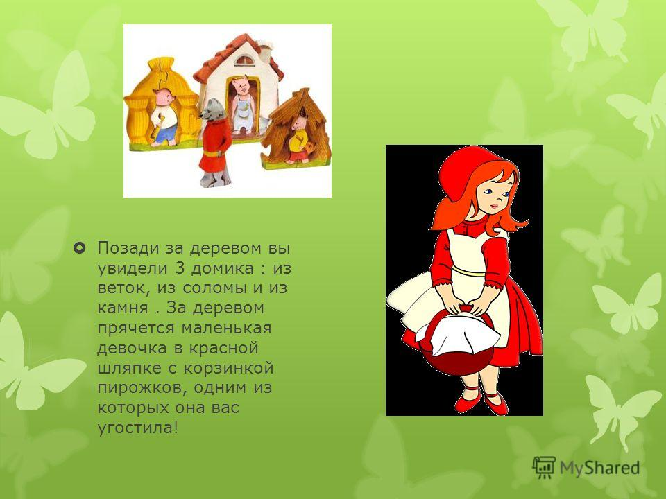 Позади за деревом вы увидели 3 домика : из веток, из соломы и из камня. За деревом прячется маленькая девочка в красной шляпке с корзинкой пирожков, одним из которых она вас угостила!