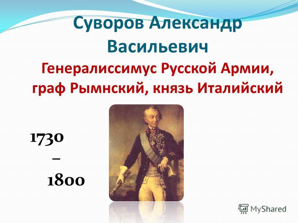 Суворов Александр Васильевич Генералиссимус Русской Армии, граф Рымнский, князь Италийский 1730 – 1800