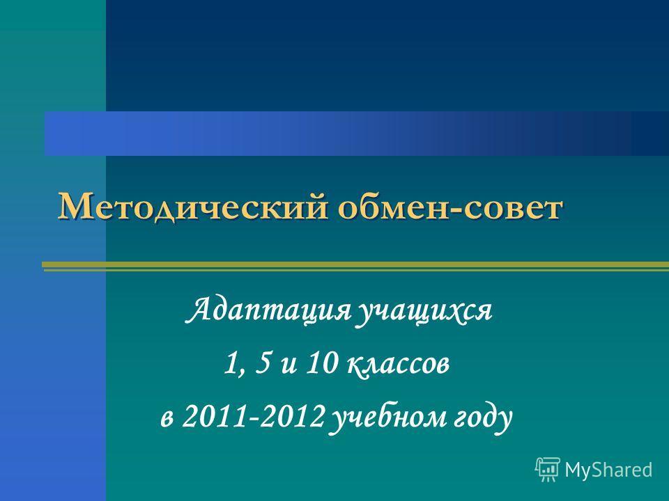 Методический обмен-совет Адаптация учащихся 1, 5 и 10 классов в 2011-2012 учебном году