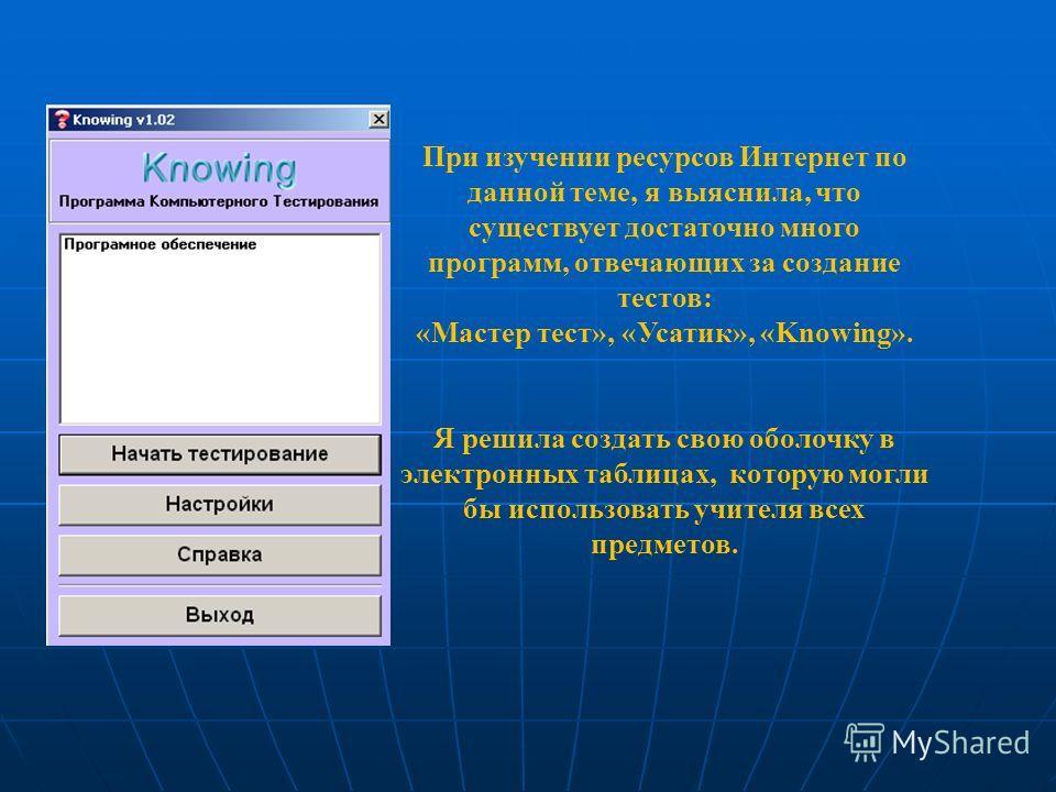 При изучении ресурсов Интернет по данной теме, я выяснила, что существует достаточно много программ, отвечающих за создание тестов: «Мастер тест», «Усатик», «Knowing». Я решила создать свою оболочку в электронных таблицах, которую могли бы использова