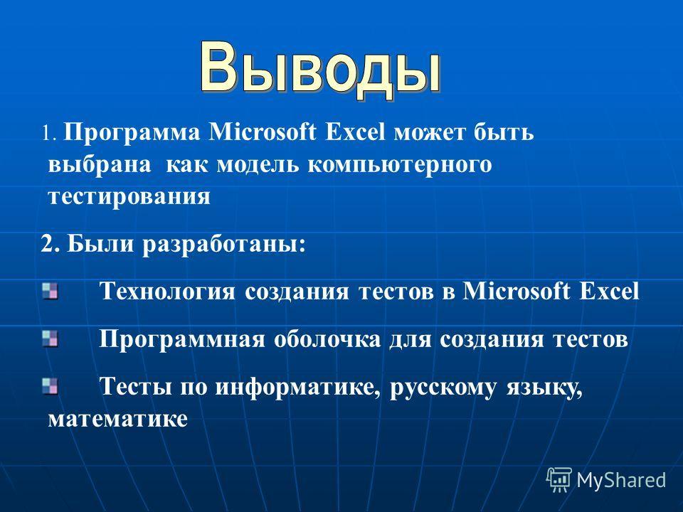 1. Программа Microsoft Excel может быть выбрана как модель компьютерного тестирования 2. Были разработаны: Технология создания тестов в Microsoft Excel Программная оболочка для создания тестов Тесты по информатике, русскому языку, математике