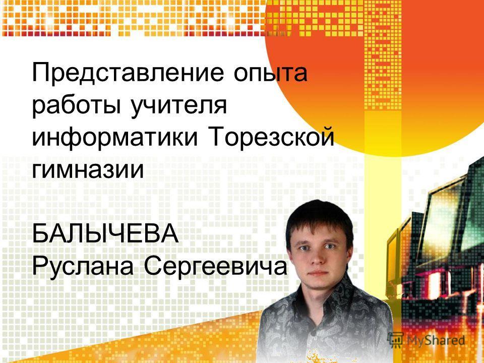 Представление опыта работы учителя информатики Торезской гимназии БАЛЫЧЕВА Руслана Сергеевича