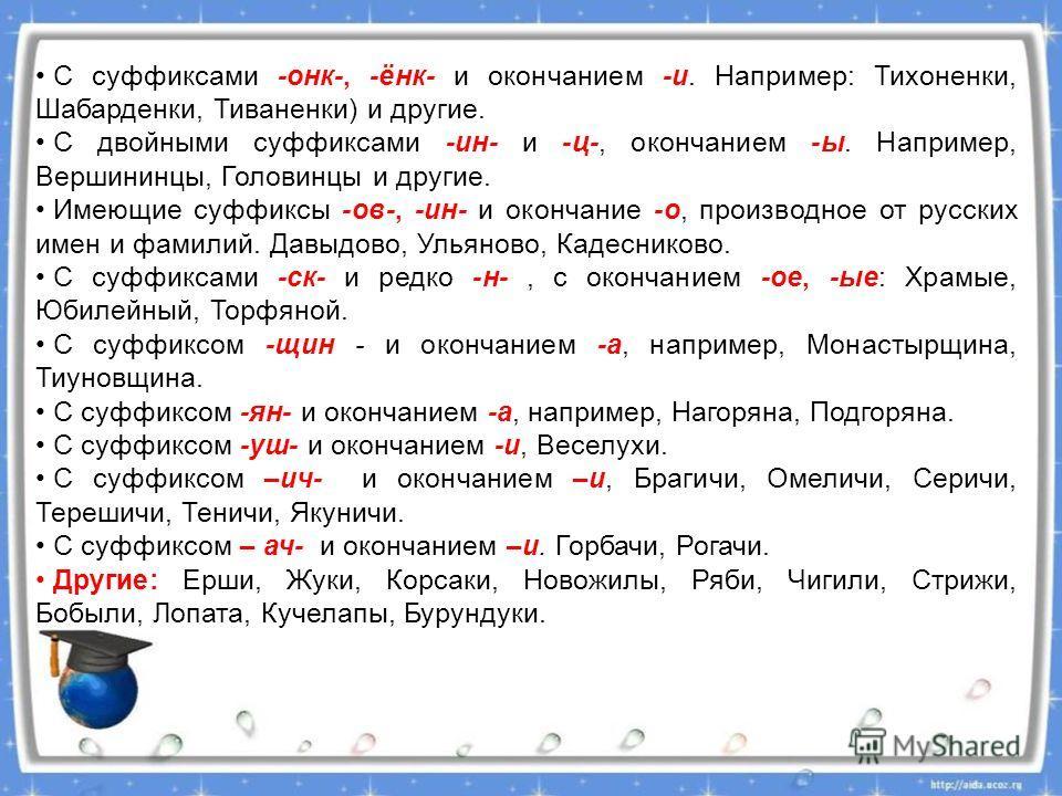 С суффиксами -онк-, -ёнк- и окончанием -и. Например: Тихоненки, Шабарденки, Тиваненки) и другие. С двойными суффиксами -ин- и -ц-, окончанием -ы. Например, Вершининцы, Головинцы и другие. Имеющие суффиксы -ов-, -ин- и окончание -о, производное от рус