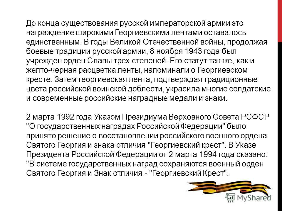 До конца существования русской императорской армии это награждение широкими Георгиевскими лентами оставалось единственным. В годы Великой Отечественной войны, продолжая боевые традиции русской армии, 8 ноября 1943 года был учрежден орден Славы трех с