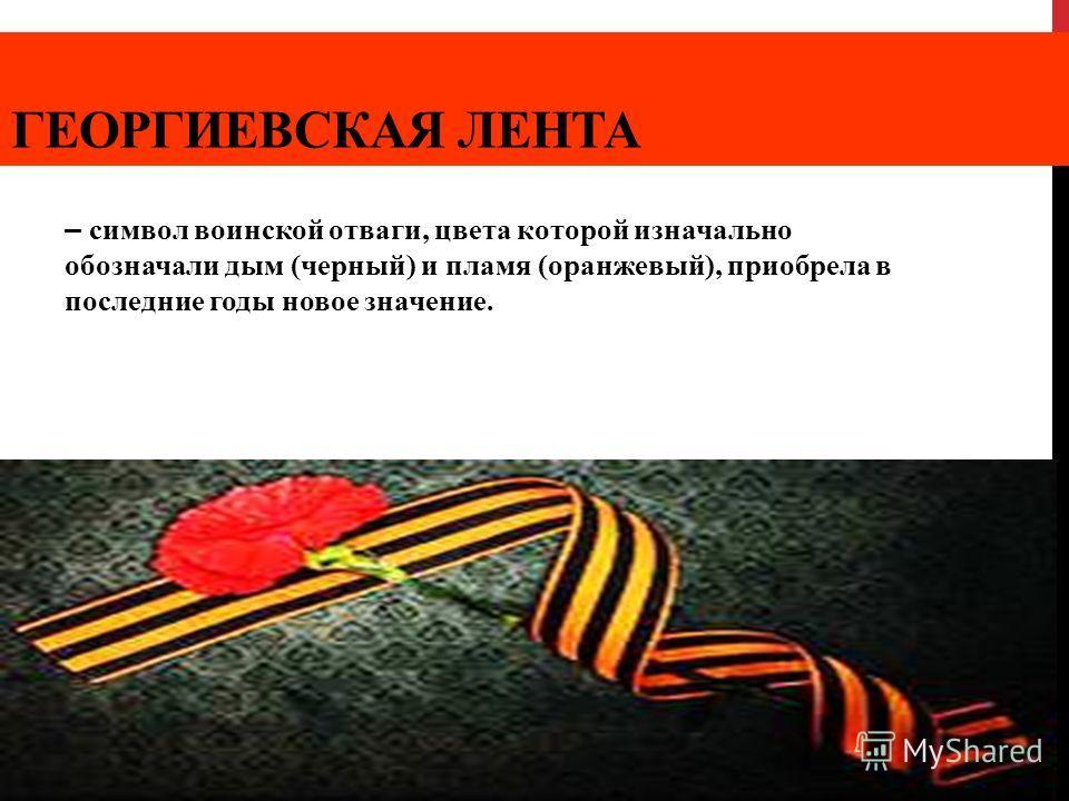 ГЕОРГИЕВСКАЯ ЛЕНТА – символ воинской отваги, цвета которой изначально обозначали дым (черный) и пламя (оранжевый), приобрела в последние годы новое значение.