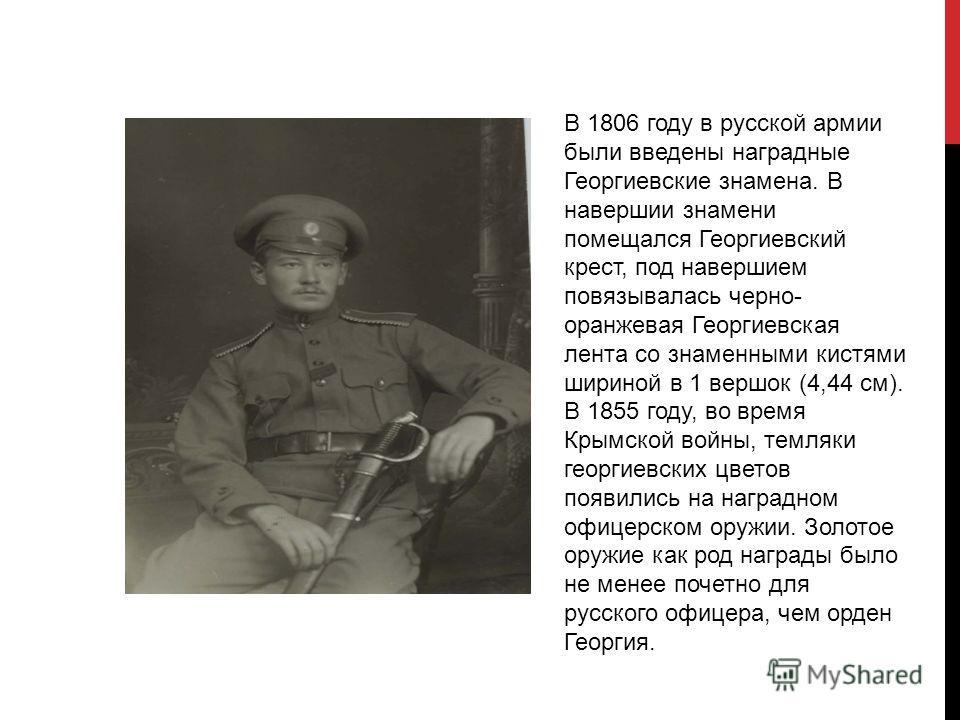 В 1806 году в русской армии были введены наградные Георгиевские знамена. В навершии знамени помещался Георгиевский крест, под навершием повязывалась черно- оранжевая Георгиевская лента со знаменными кистями шириной в 1 вершок (4,44 см). В 1855 году,