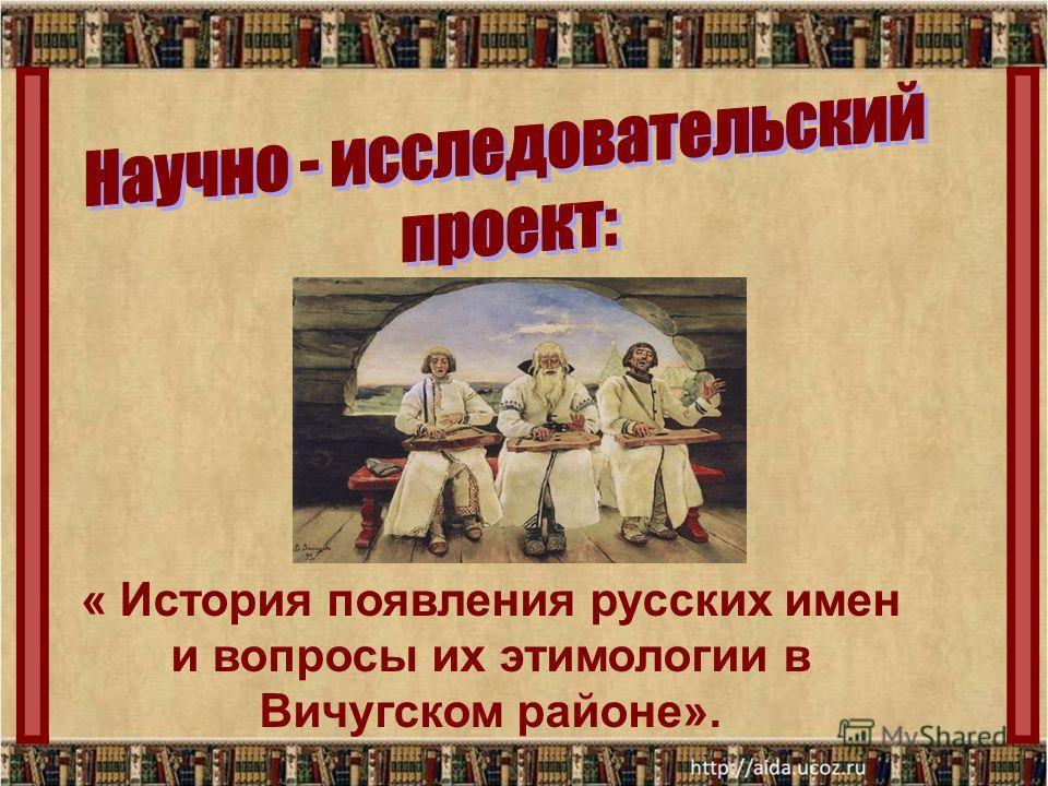 « История появления русских имен и вопросы их этимологии в Вичугском районе».