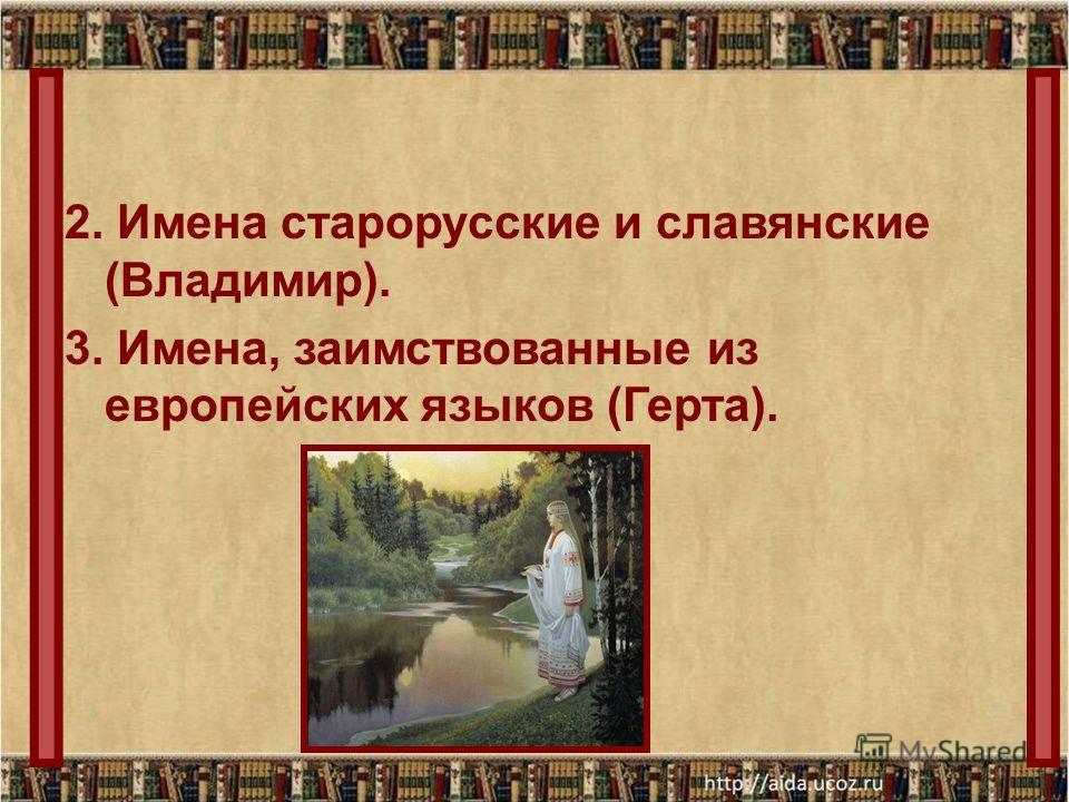 2. Имена старорусские и славянские (Владимир). 3. Имена, заимствованные из европейских языков (Герта).