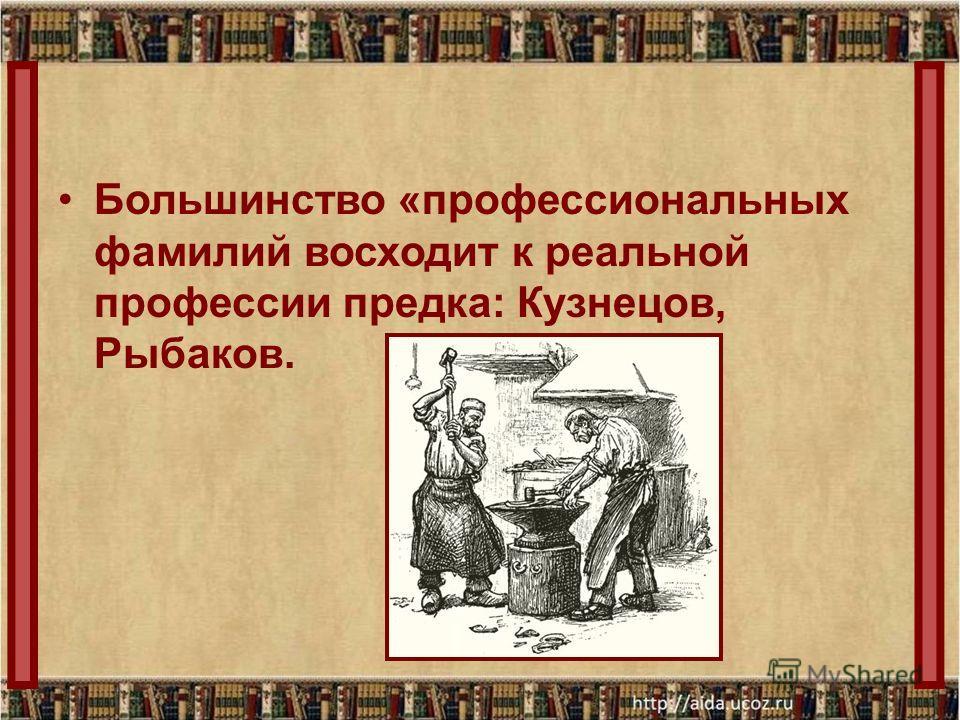 Большинство «профессиональных фамилий восходит к реальной профессии предка: Кузнецов, Рыбаков.