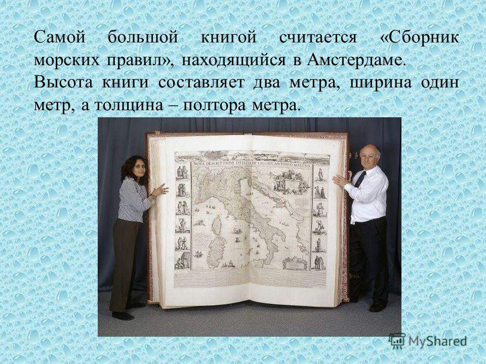 Самой большой книгой считается «Сборник морских правил», находящийся в Амстердаме. Высота книги составляет два метра, ширина один метр, а толщина – полтора метра.