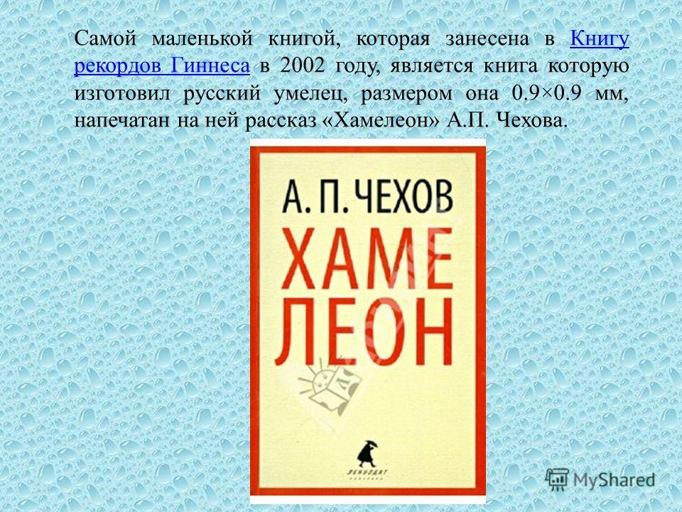 Самой маленькой книгой, которая занесена в Книгу рекордов Гиннеса в 2002 году, является книга которую изготовил русский умелец, размером она 0.9×0.9 мм, напечатан на ней рассказ «Хамелеон» А.П. Чехова.Книгу рекордов Гиннеса