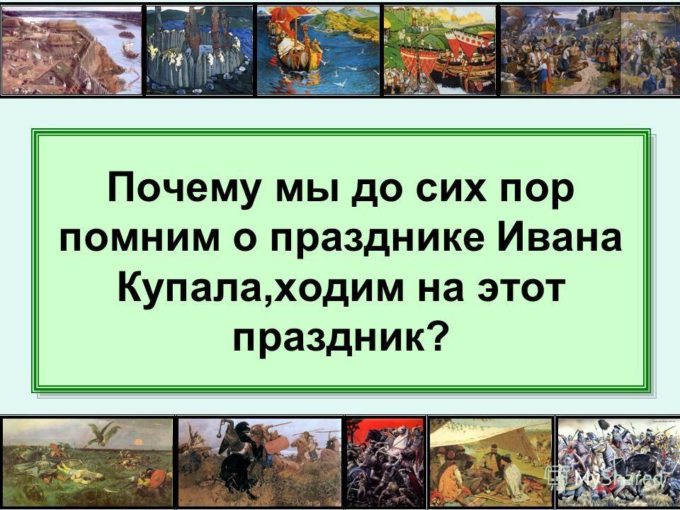 Почему мы до сих пор помним о празднике Ивана Купала,ходим на этот праздник?