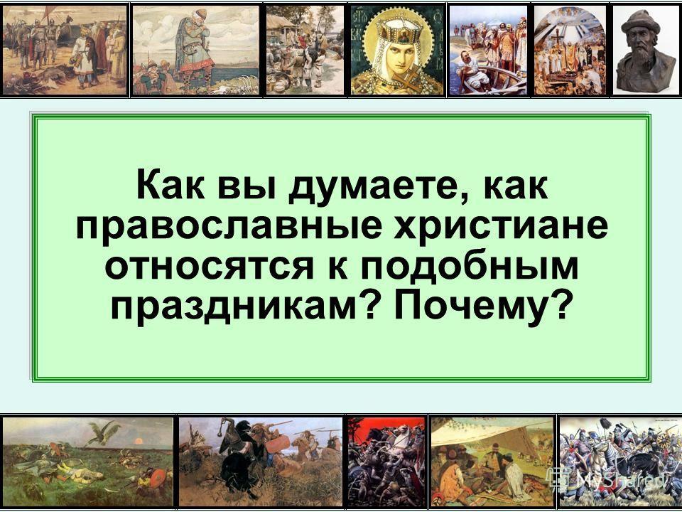 Как вы думаете, как православные христиане относятся к подобным праздникам? Почему?