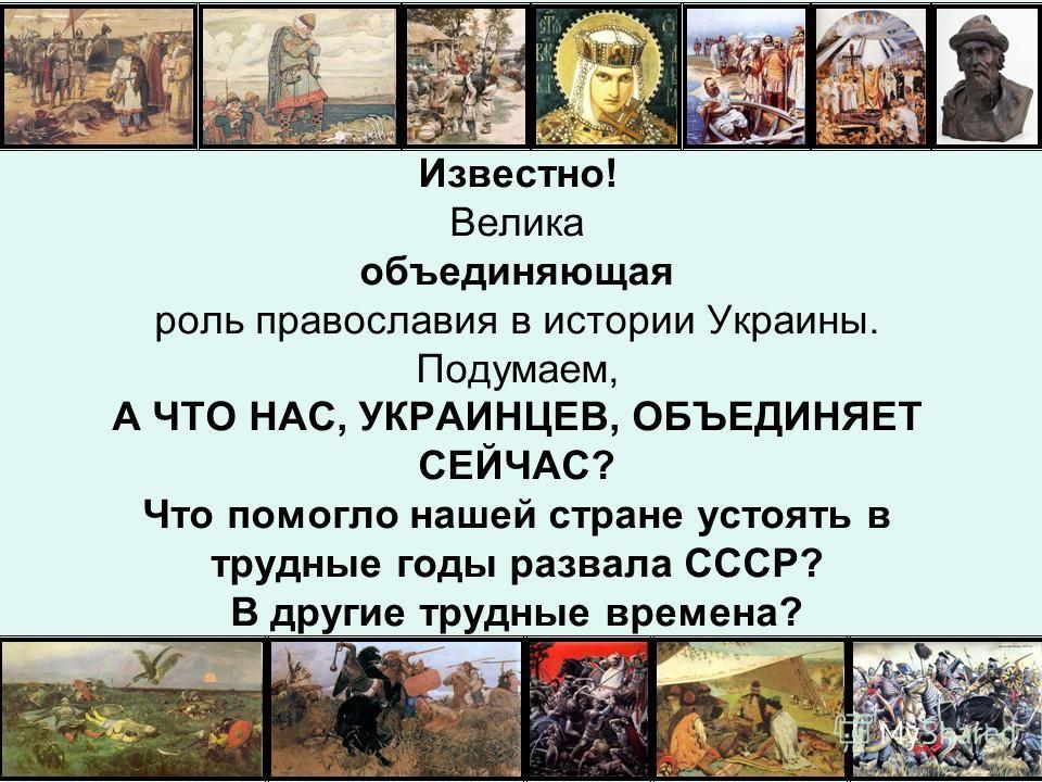 Известно! Велика объединяющая роль православия в истории Украины. Подумаем, А ЧТО НАС, УКРАИНЦЕВ, ОБЪЕДИНЯЕТ СЕЙЧАС? Что помогло нашей стране устоять в трудные годы развала СССР? В другие трудные времена?