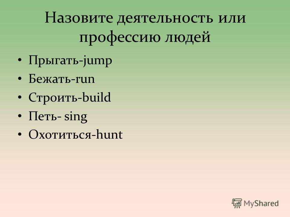 Назовите деятелльность или профессию людей Прыгать-jump Бежать-run Строить-build Петь- sing Охотиться-hunt