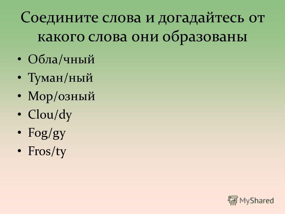 Соедините слова и догадайтесь от какого слова они образованы Обла/черный Туман/ный Мор/озный Clou/dy Fog/gy Fros/ty