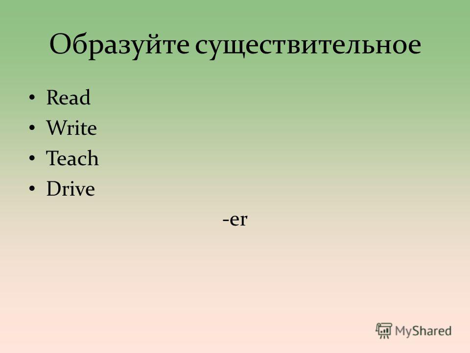 Образуйте существителльное Read Write Teach Drive -er