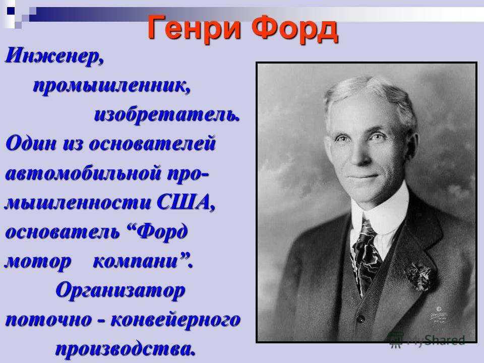 Генри Форд Инженер, промышленник, промышленник, изобретатель. изобретатель. Один из основателей автомобильной промышленности США, основатель Форд мотор компани. Организатор Организатор поточно - конвейерного производства. производства.