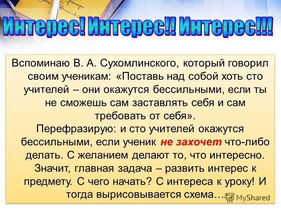 Вспоминаю В. А. Сухомлинского, который говорил своим ученикам: «Поставь над собой хоть сто учителей – они окажутся бессильными, если ты не сможешь сам заставлять себя и сам требовать от себя». Перефразирую: и сто учителей окажутся бессильными, если у