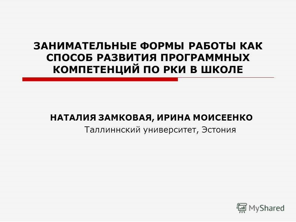 ЗАНИМАТЕЛЬНЫЕ ФОРМЫ РАБОТЫ КАК СПОСОБ РАЗВИТИЯ ПРОГРАММНЫХ КОМПЕТЕНЦИЙ ПО РКИ В ШКОЛЕ НАТАЛИЯ ЗАМКОВАЯ, ИРИНА МОИСЕЕНКО Таллиннский университет, Эстония