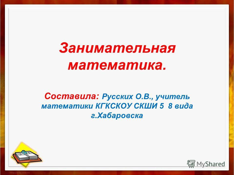 Занимательная математика. Составила: Русских О.В., учитель математики КГКСКОУ СКШИ 5 8 вида г.Хабаровска