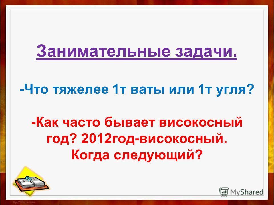 Занимательные задачи. -Что тяжелее 1 т ваты или 1 т угля? -Как часто бывает високосный год? 2012 год-високосный. Когда следующий?