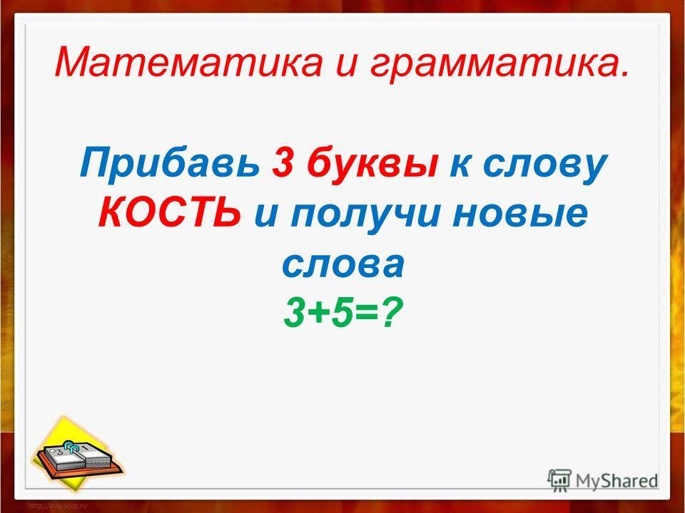 Математика и грамматика. Прибавь 3 буквы к слову КОСТЬ и получи новые слова 3+5=?