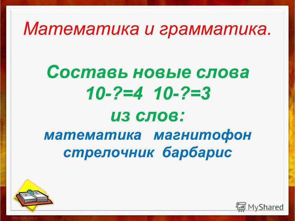 Математика и грамматика. Составь новые слова 10-?=4 10-?=3 из слов: математика магнитофон стрелочник барбарис