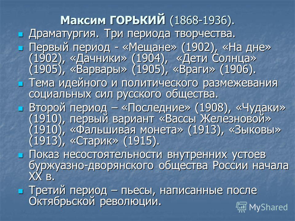 Максим ГОРЬКИЙ (1868-1936). Драматургия. Три периода творчества. Драматургия. Три периода творчества. Первый период - «Мещане» (1902), «На дне» (1902), «Дачники» (1904), «Дети Солнца» (1905), «Варвары» (1905), «Враги» (1906). Первый период - «Мещане»