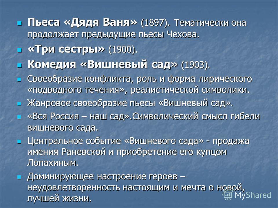 Пьеса «Дядя Ваня» (1897). Тематически она продолжает предыдущие пьесы Чехова. Пьеса «Дядя Ваня» (1897). Тематически она продолжает предыдущие пьесы Чехова. «Три сестры» (1900). «Три сестры» (1900). Комедия «Вишневый сад» (1903). Комедия «Вишневый сад