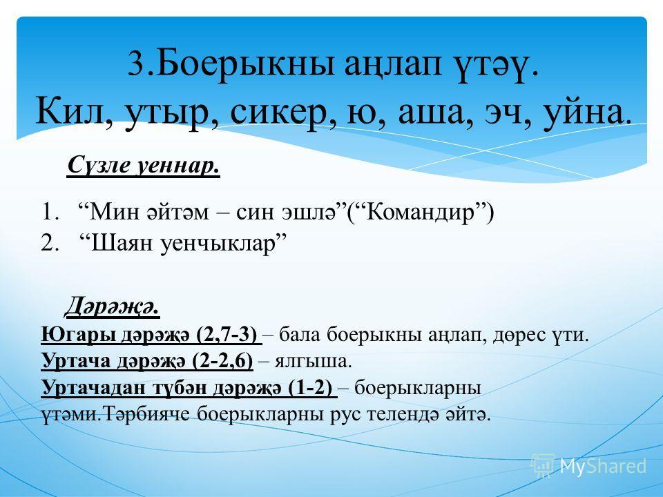 3. Боерыкны аңлап үтәү. Кил, утыр, стикер, ю, аша, эч, айна. Сүзле ценнар. 1. Мин әйтәм – сын эшлә(Командир) 2. Шаян ценчыклар Дәрәҗә. Югары дәрәҗә (2,7-3) – бала боерыкны аңлап, дөрес үти. Уртача дәрәҗә (2-2,6) – ялгыша. Уртачадан түбән дәрәҗә (1-2)