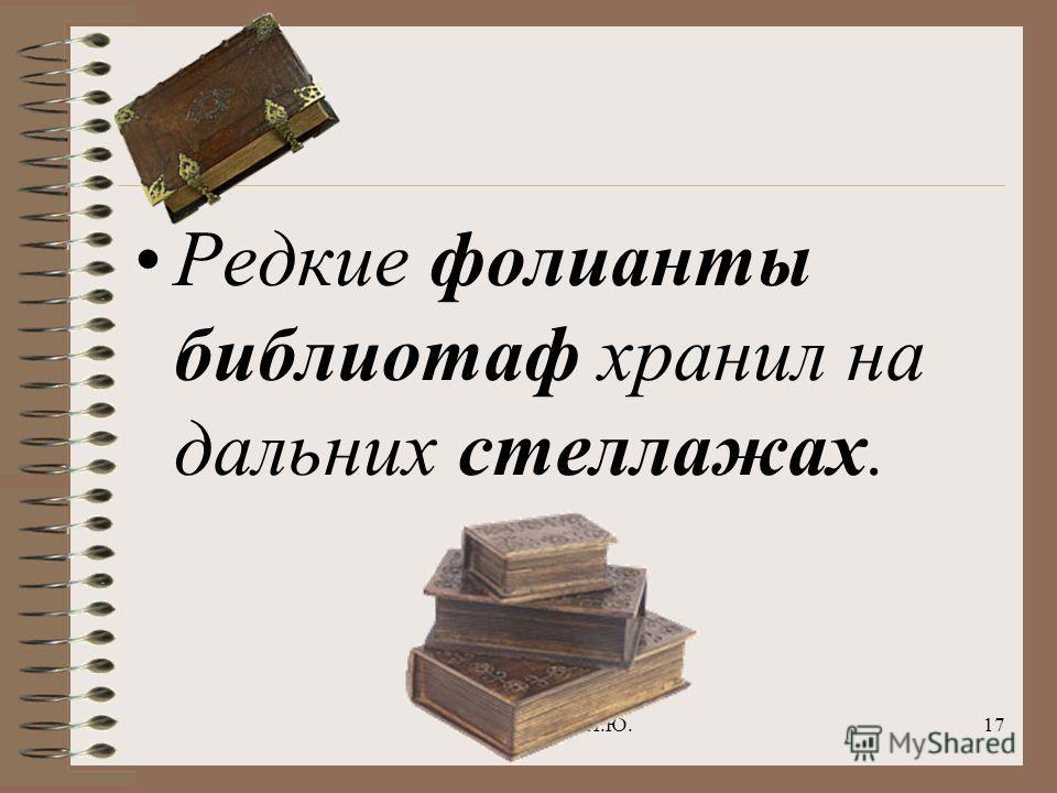 Голубева Н.Ю.17 Редкие фолианты библиотаф хранил на дальних стеллажах.