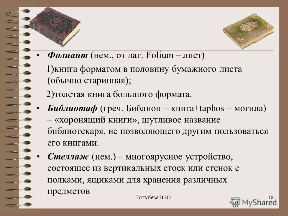 Голубева Н.Ю.18 Фолиант (нем., от лат. Folium – лист) 1)книга форматом в половину бумажного листа (обычно старинная); 2)толстая книга большого формата. Библиотаф (греч. Библион – книга+taphos – могила) – «хоронящий книги», шутливое название библиотек