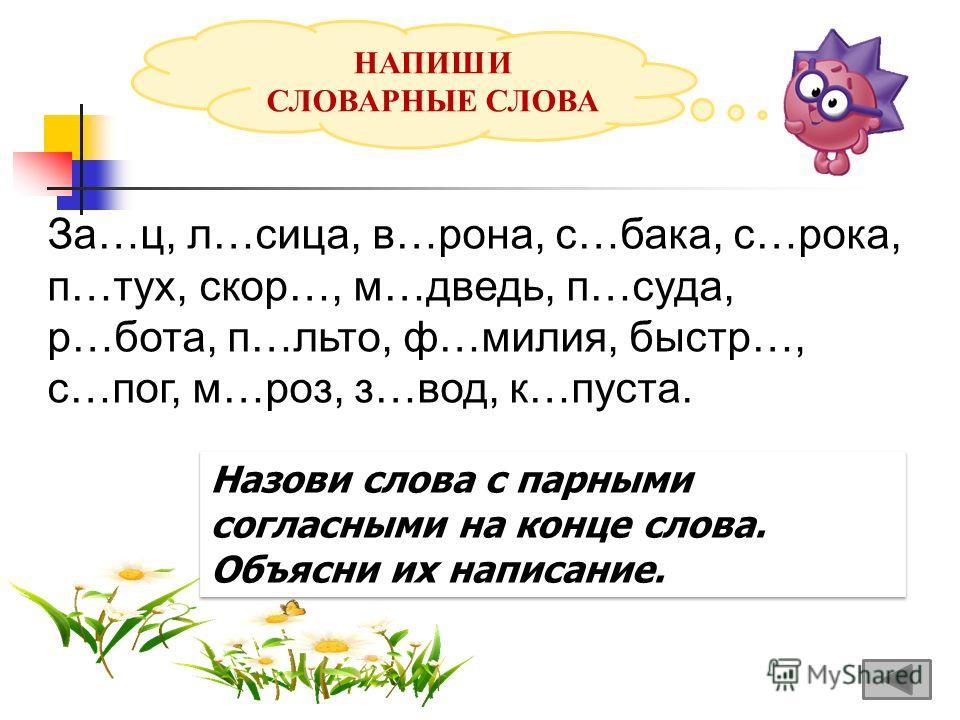 НАПИШИ СЛОВАРНЫЕ СЛОВА За…ц, л…лица, в…рона, с…бака, с…рока, п…тух, скор…, м…ведь, п…суда, р…бота, п…лито, ф…милия, быстр…, с…пог, м…роз, з…вод, к…пуста. Назови слова с парными согласными на конце слова. Объясни их написание.
