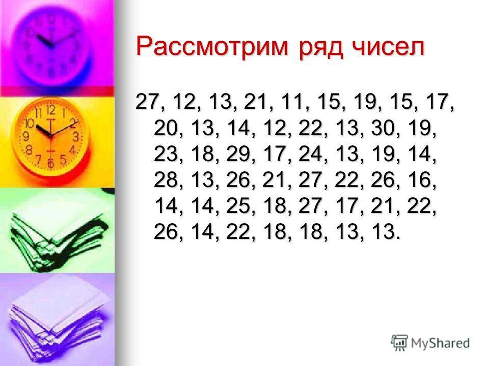 Рассмотрим ряд чисел 27, 12, 13, 21, 11, 15, 19, 15, 17, 20, 13, 14, 12, 22, 13, 30, 19, 23, 18, 29, 17, 24, 13, 19, 14, 28, 13, 26, 21, 27, 22, 26, 16, 14, 14, 25, 18, 27, 17, 21, 22, 26, 14, 22, 18, 18, 13, 13.