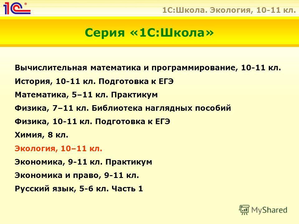 1C:Школа. Экология, 10-11 кл. Вычислительная математика и программирование, 10-11 кл. История, 10-11 кл. Подготовка к ЕГЭ Математика, 5–11 кл. Практикум Физика, 7–11 кл. Библиотека наглядных пособий Физика, 10-11 кл. Подготовка к ЕГЭ Химия, 8 кл. Эко